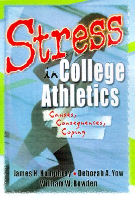 Stress in College Athletics (Tent By Humphrey, James Harry/ Yow, Deborah A./ Bowden, William W.